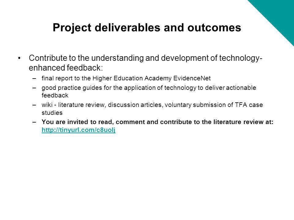 Project deliverables and outcomes Contribute to the understanding and development of technology- enhanced feedback: –final report to the Higher Educat