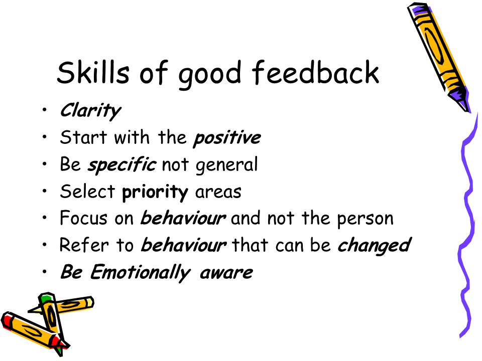 Skills of good feedback Be descriptive rather than evaluative Immediate feedback (where possible) Based on observation and not inference Based on what is said rather than why its said Leave recipients with a choice – open to discussion Limit negative feedback