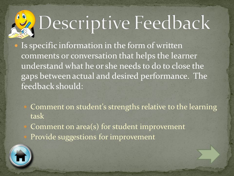 Is specific information in the form of written comments or conversation that helps the learner understand what he or she needs to do to close the gaps between actual and desired performance.