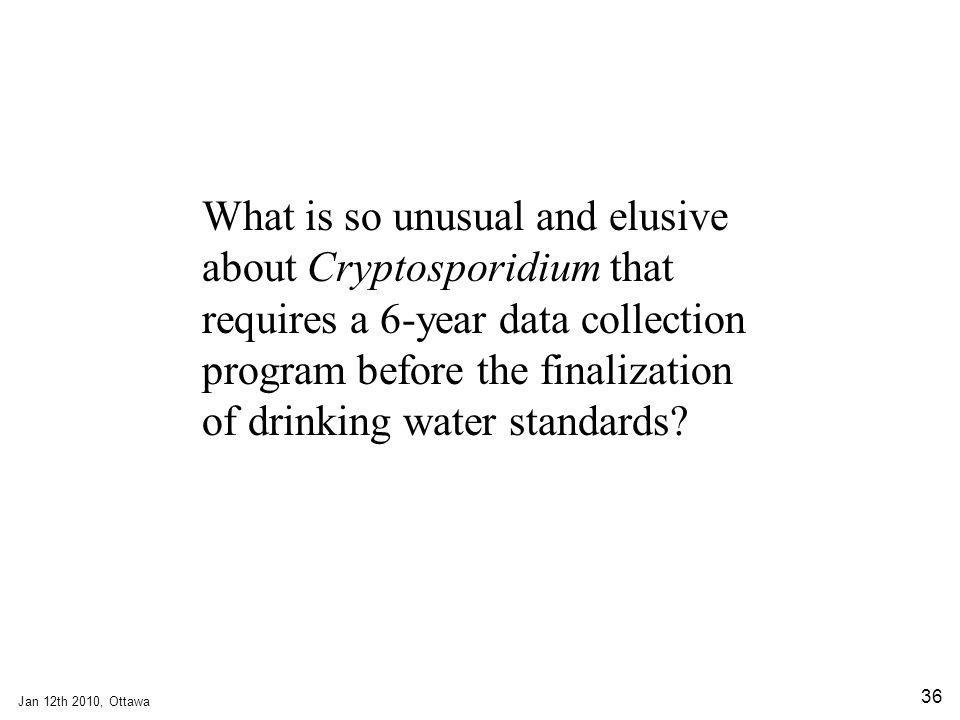 Jan 12th 2010, Ottawa 36 What is so unusual and elusive about Cryptosporidium that requires a 6-year data collection program before the finalization of drinking water standards