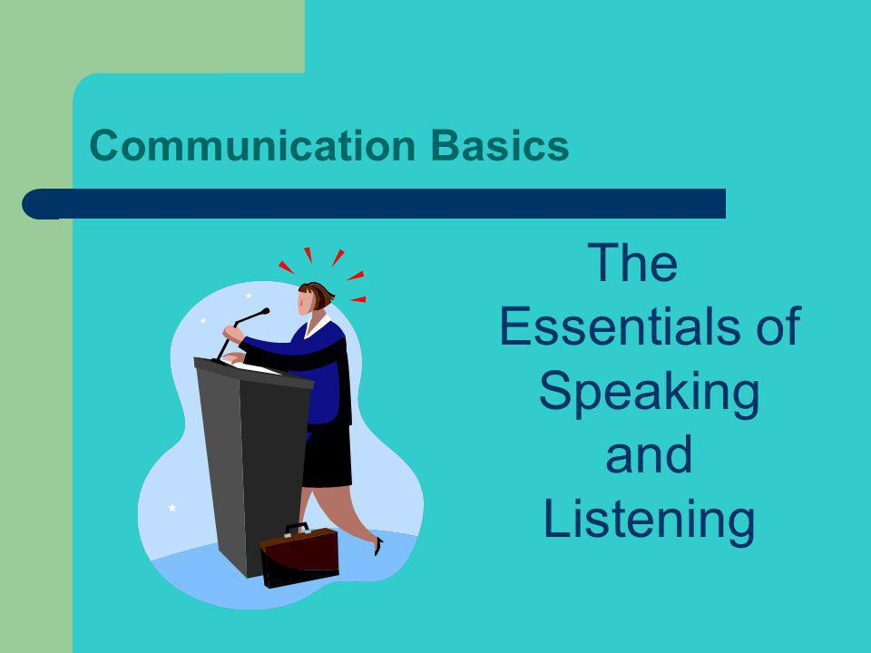 Communication Basics The Essentials of Speaking and Listening