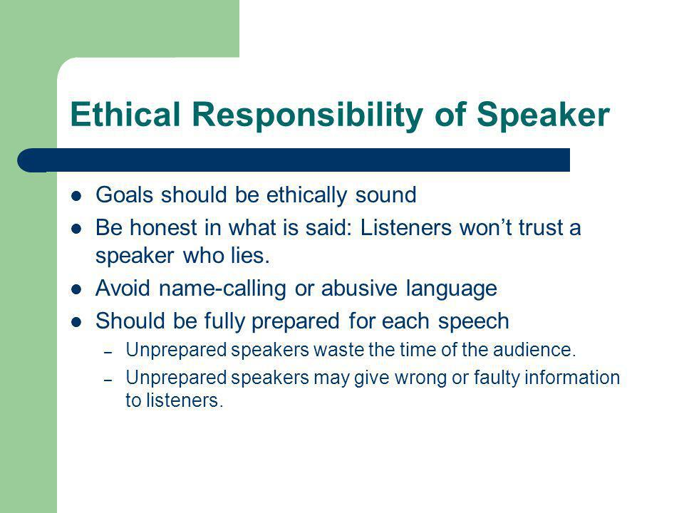Ethical Responsibility of Speaker Goals should be ethically sound Be honest in what is said: Listeners wont trust a speaker who lies.