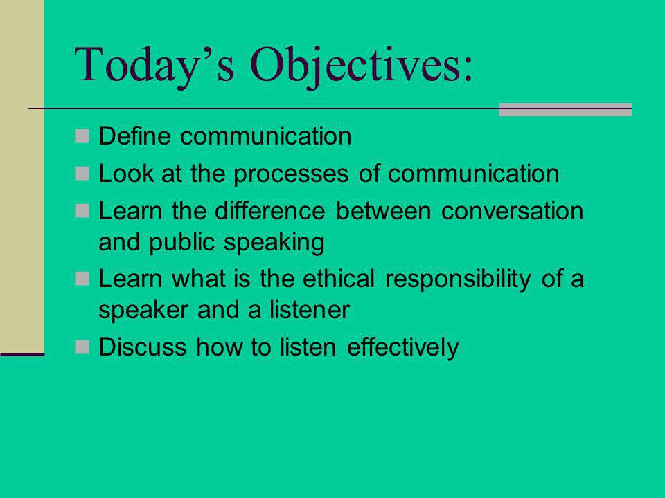 Todays Objectives: Define communication Look at the processes of communication Learn the difference between conversation and public speaking Learn what is the ethical responsibility of a speaker and a listener Discuss how to listen effectively