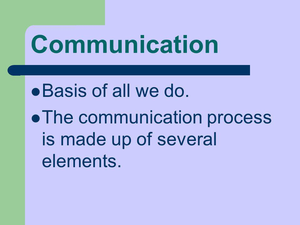 Communication Basis of all we do. The communication process is made up of several elements.