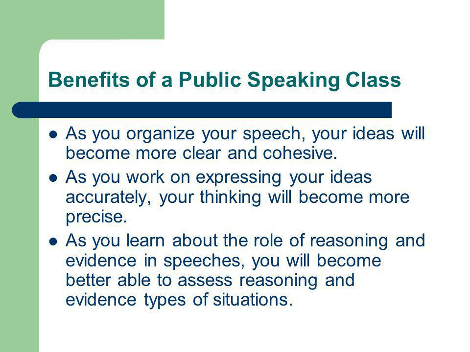 Benefits of a Public Speaking Class As you organize your speech, your ideas will become more clear and cohesive.