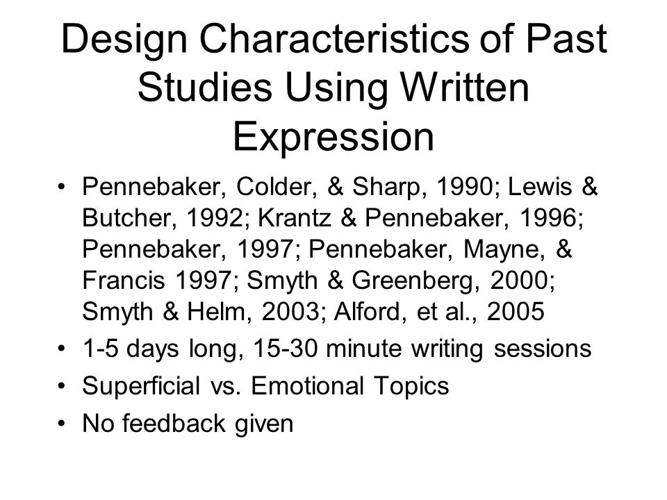 Design Characteristics of Past Studies Using Written Expression Pennebaker, Colder, & Sharp, 1990; Lewis & Butcher, 1992; Krantz & Pennebaker, 1996; Pennebaker, 1997; Pennebaker, Mayne, & Francis 1997; Smyth & Greenberg, 2000; Smyth & Helm, 2003; Alford, et al., 2005 1-5 days long, 15-30 minute writing sessions Superficial vs.