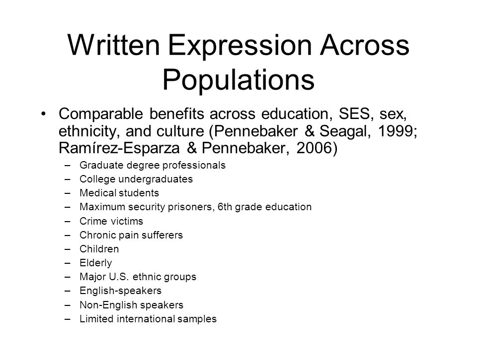 Written Expression Across Populations Comparable benefits across education, SES, sex, ethnicity, and culture (Pennebaker & Seagal, 1999; Ramírez-Esparza & Pennebaker, 2006) –Graduate degree professionals –College undergraduates –Medical students –Maximum security prisoners, 6th grade education –Crime victims –Chronic pain sufferers –Children –Elderly –Major U.S.