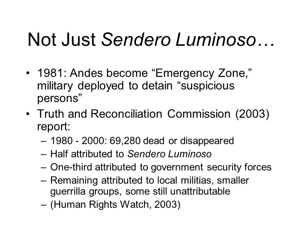 Not Just Sendero Luminoso… 1981: Andes become Emergency Zone, military deployed to detain suspicious persons Truth and Reconciliation Commission (2003) report: –1980 - 2000: 69,280 dead or disappeared –Half attributed to Sendero Luminoso –One-third attributed to government security forces –Remaining attributed to local militias, smaller guerrilla groups, some still unattributable –(Human Rights Watch, 2003)