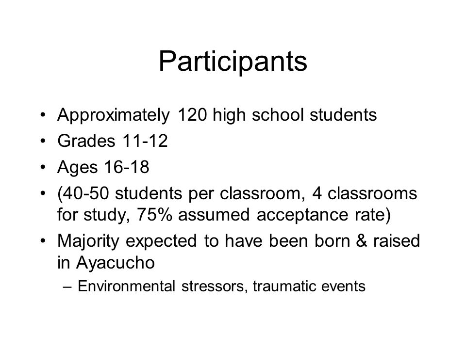 Participants Approximately 120 high school students Grades 11-12 Ages 16-18 (40-50 students per classroom, 4 classrooms for study, 75% assumed acceptance rate) Majority expected to have been born & raised in Ayacucho –Environmental stressors, traumatic events