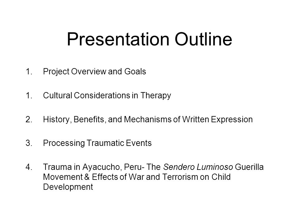 Presentation Outline 1.Project Overview and Goals 1.Cultural Considerations in Therapy 2.History, Benefits, and Mechanisms of Written Expression 3.Processing Traumatic Events 4.Trauma in Ayacucho, Peru- The Sendero Luminoso Guerilla Movement & Effects of War and Terrorism on Child Development