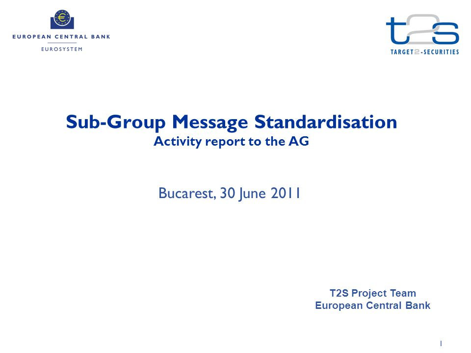 1 Sub-Group Message Standardisation Activity report to the AG T2S Project Team European Central Bank Bucarest, 30 June 2011