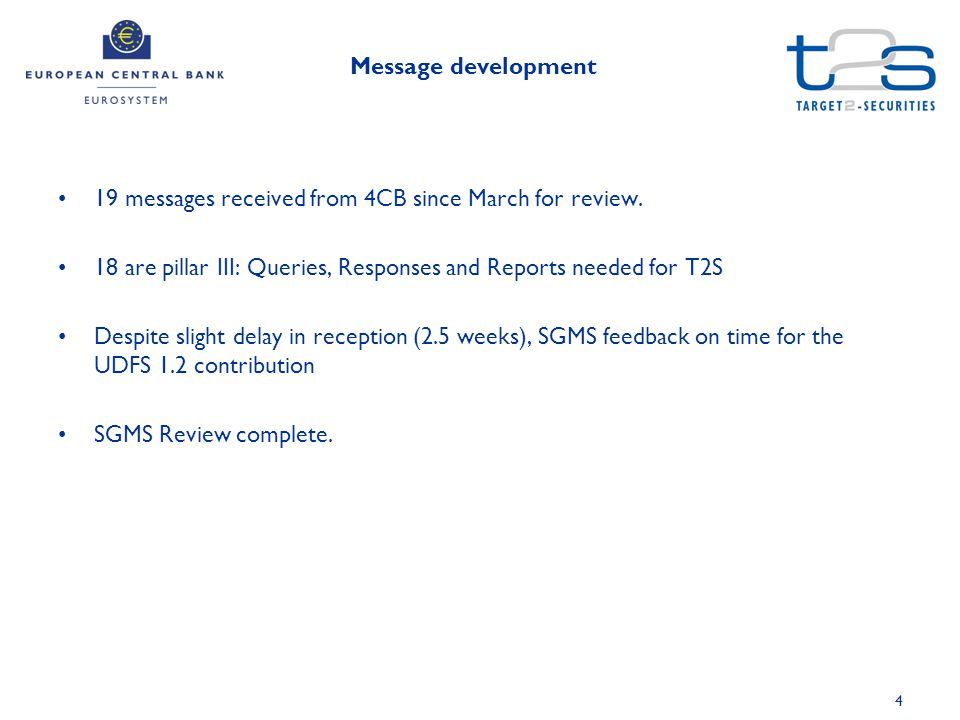 4 Message development 19 messages received from 4CB since March for review. 18 are pillar III: Queries, Responses and Reports needed for T2S Despite s