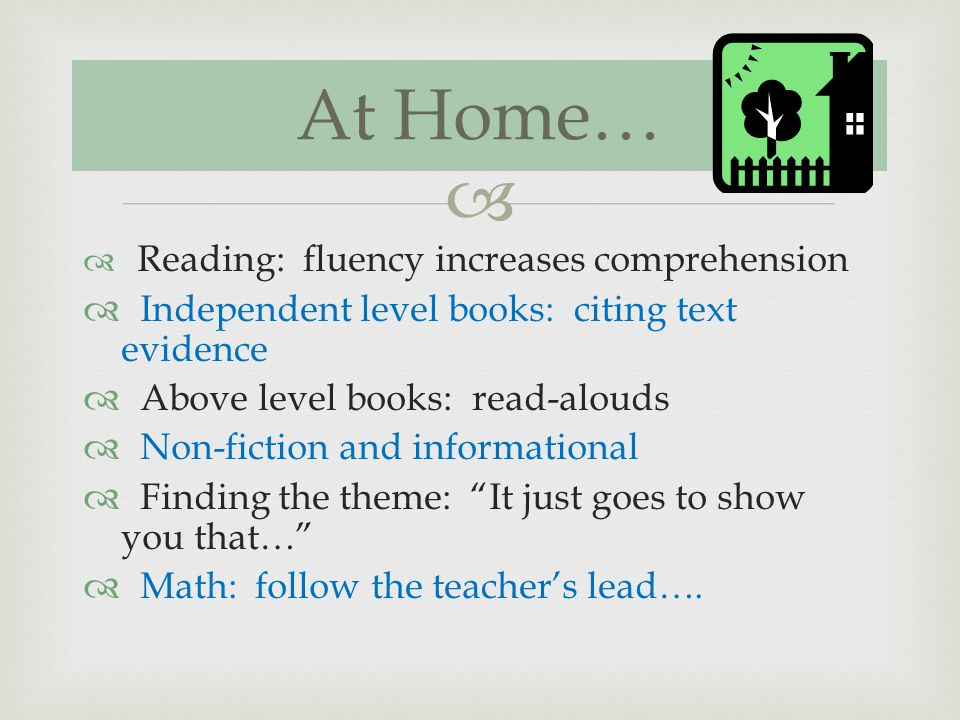 Reading: fluency increases comprehension Independent level books: citing text evidence Above level books: read-alouds Non-fiction and informational Finding the theme: It just goes to show you that… Math: follow the teachers lead….