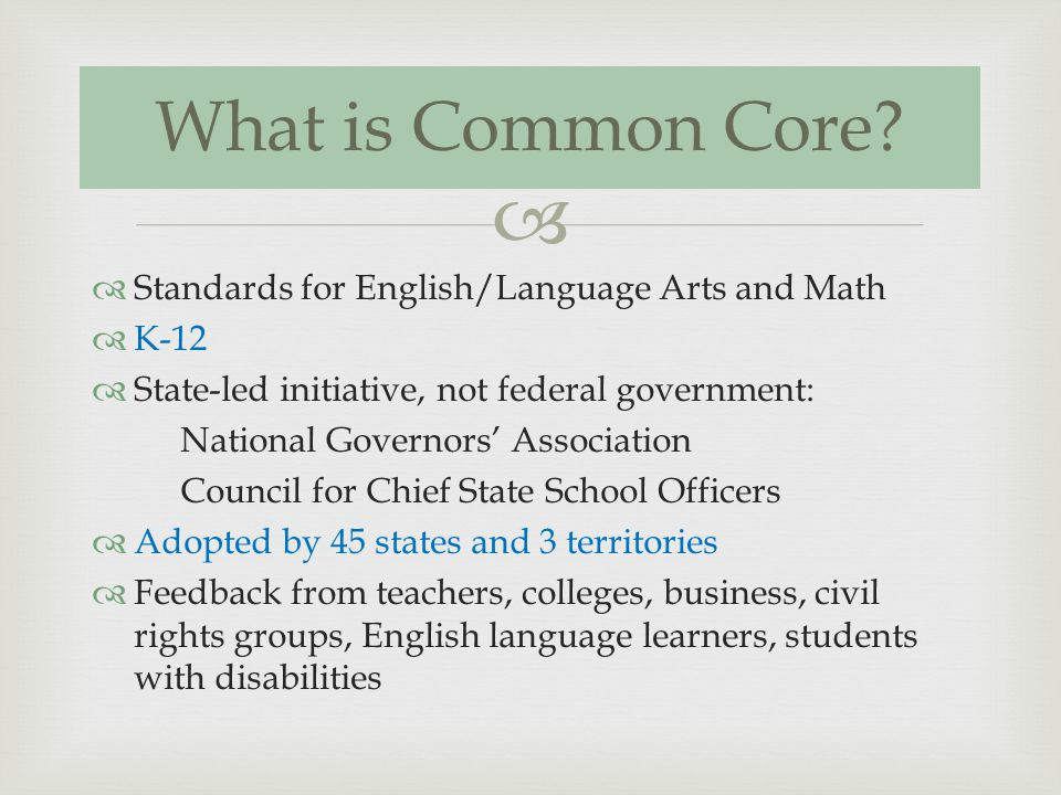 Standards for English/Language Arts and Math K-12 State-led initiative, not federal government: National Governors Association Council for Chief State School Officers Adopted by 45 states and 3 territories Feedback from teachers, colleges, business, civil rights groups, English language learners, students with disabilities What is Common Core