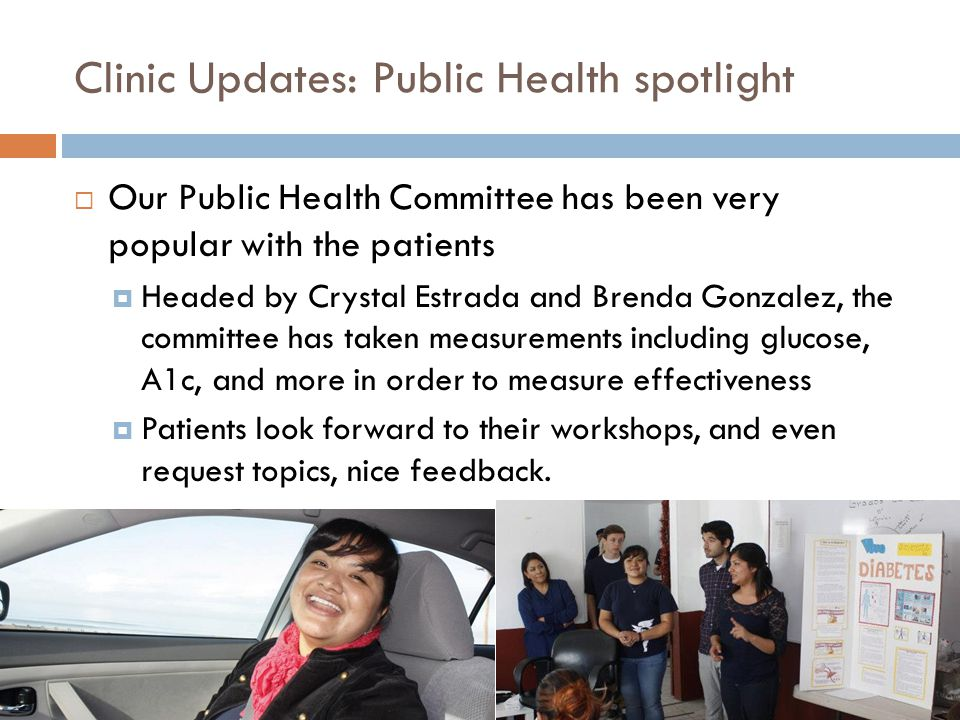Clinic Updates: Public Health spotlight Our Public Health Committee has been very popular with the patients Headed by Crystal Estrada and Brenda Gonzalez, the committee has taken measurements including glucose, A1c, and more in order to measure effectiveness Patients look forward to their workshops, and even request topics, nice feedback.