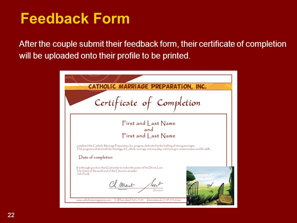 After the couple submit their feedback form, their certificate of completion will be uploaded onto their profile to be printed. 22 Feedback Form