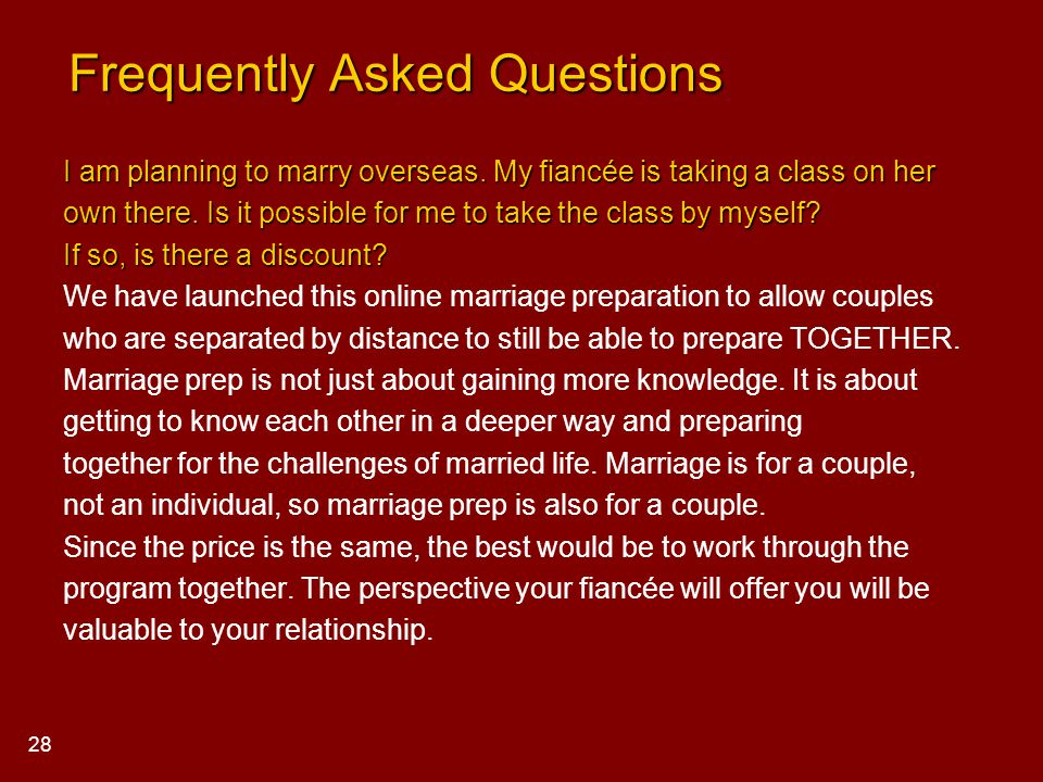 Frequently Asked Questions Frequently Asked Questions I am planning to marry overseas. My fiancée is taking a class on her own there. Is it possible f