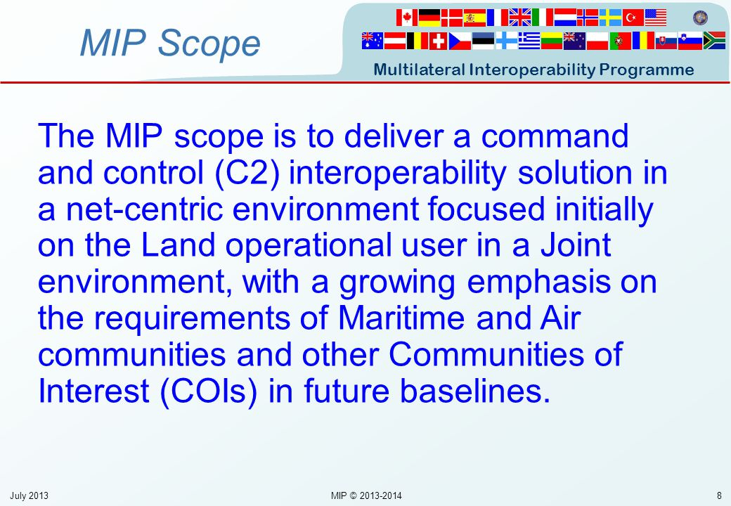 Multilateral Interoperability Programme 19 Summary Multinational Forum to promote international interoperability PMG IPT 3 IPT F Standards MSG Common Information Exchange Requirements (IERs) Organisation Specification Development of common Standards National C2ISs Nat DB Tests of fielded Solutions July 2013MIP © 2013-2014
