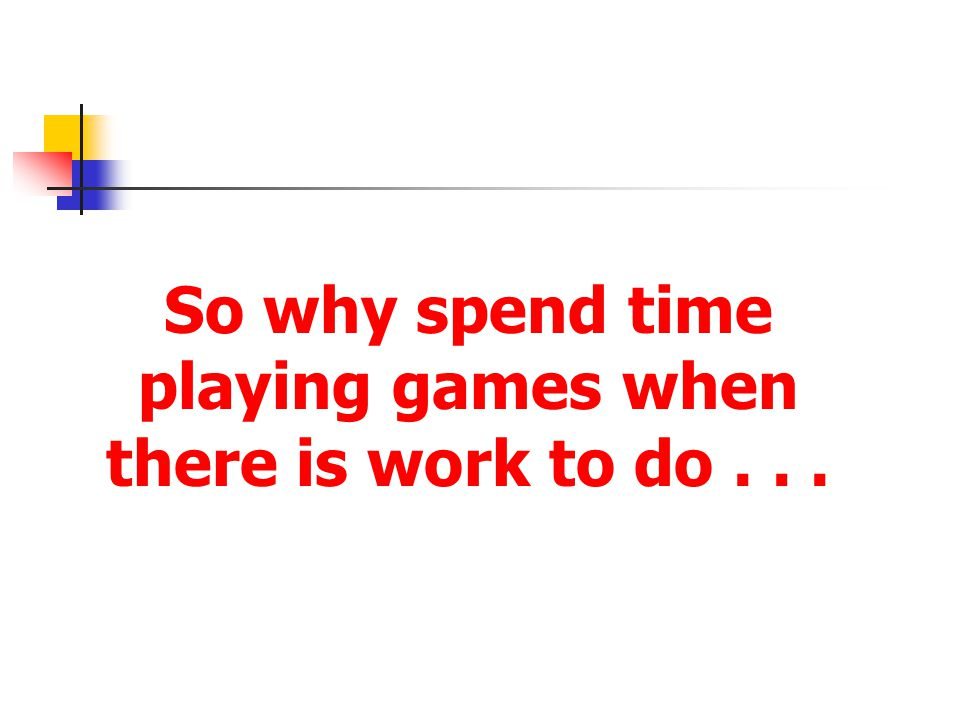 So why spend time playing games when there is work to do...