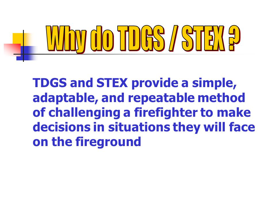 TDGS and STEX provide a simple, adaptable, and repeatable method of challenging a firefighter to make decisions in situations they will face on the fireground