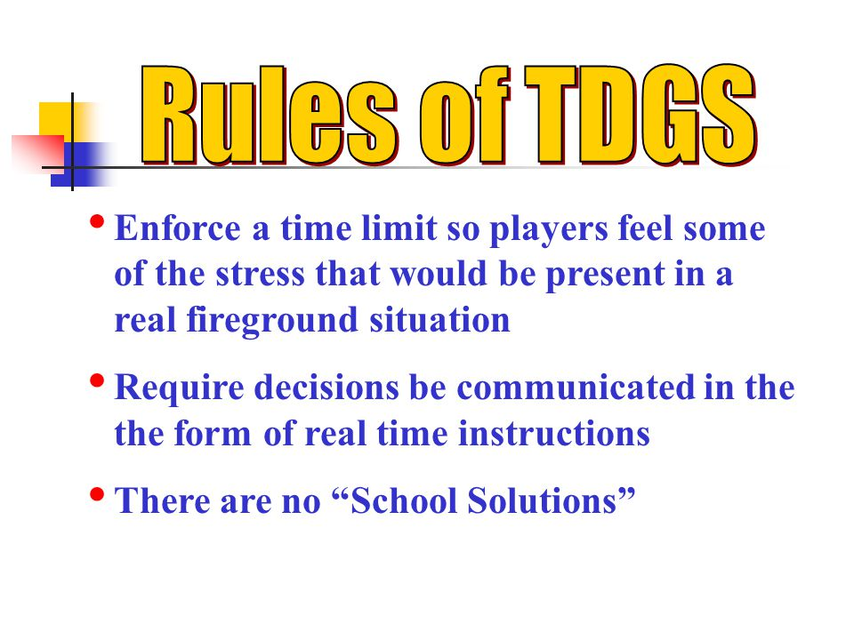 Enforce a time limit so players feel some of the stress that would be present in a real fireground situation Require decisions be communicated in the the form of real time instructions There are no School Solutions