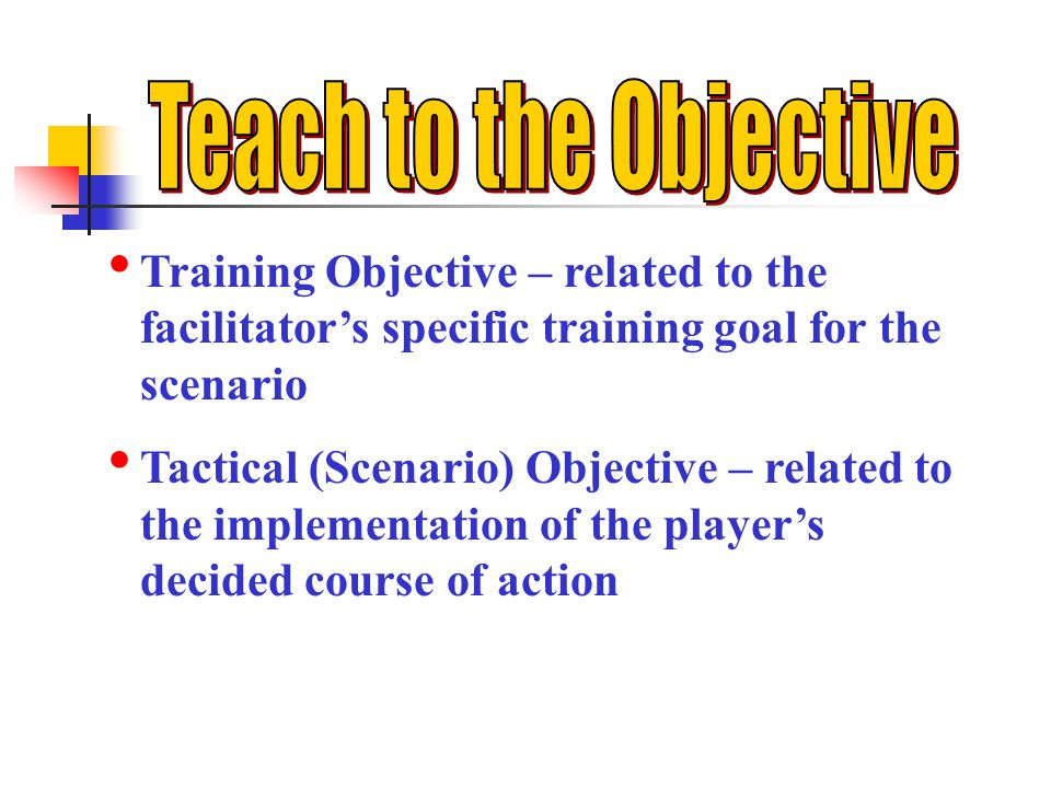 Training Objective – related to the facilitators specific training goal for the scenario Tactical (Scenario) Objective – related to the implementation of the players decided course of action