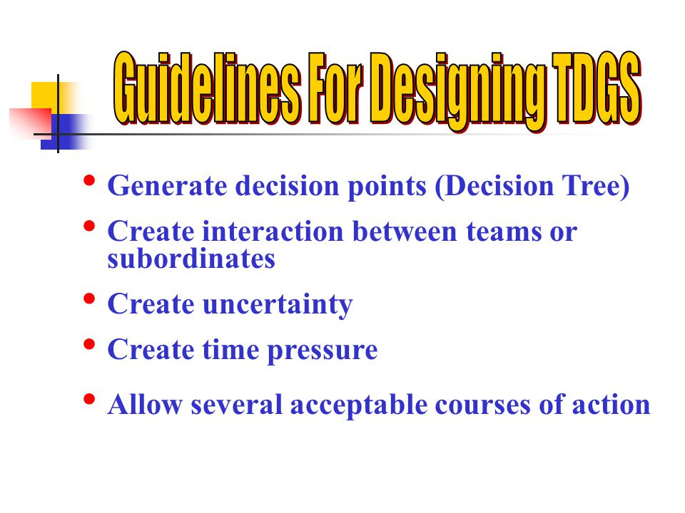 Generate decision points (Decision Tree) Create interaction between teams or subordinates Create uncertainty Create time pressure Allow several acceptable courses of action