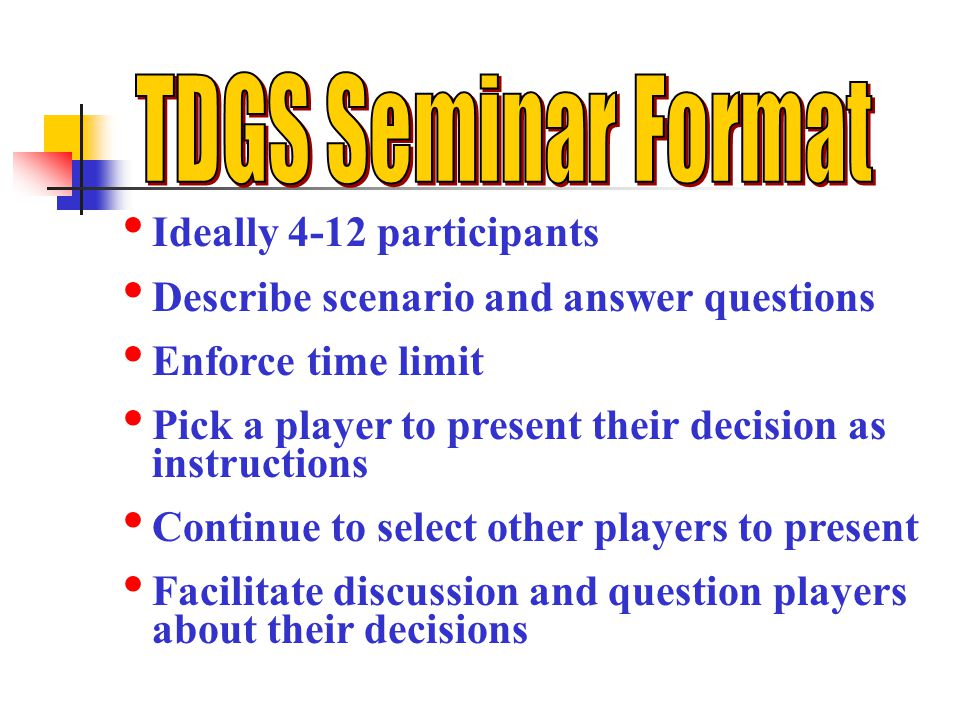 Ideally 4-12 participants Describe scenario and answer questions Enforce time limit Pick a player to present their decision as instructions Continue to select other players to present Facilitate discussion and question players about their decisions