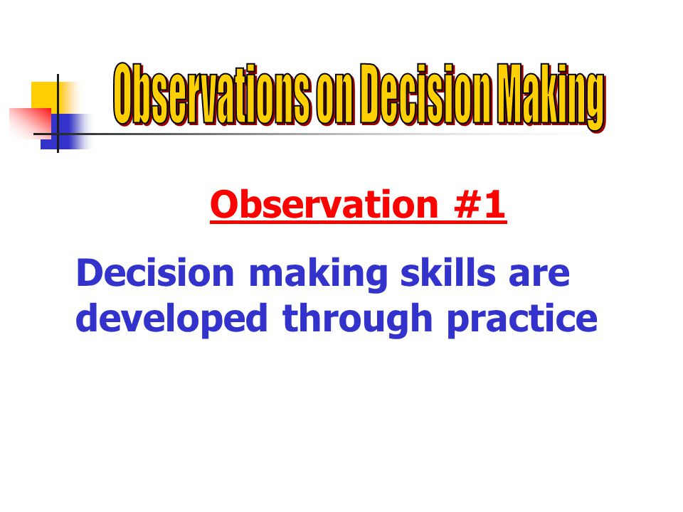 Observation #1 Decision making skills are developed through practice