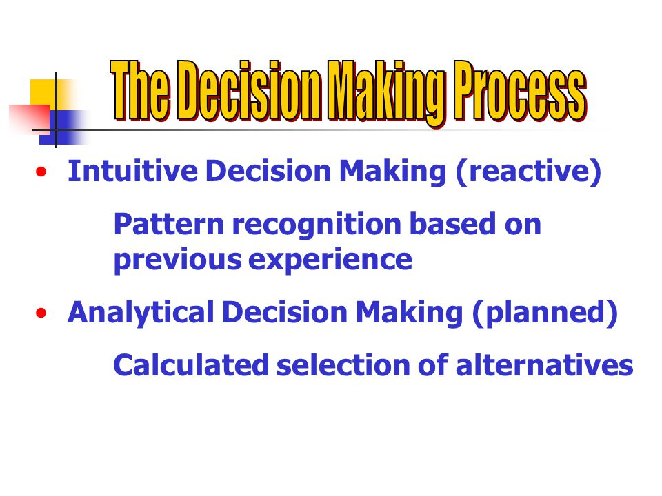 Intuitive Decision Making (reactive) Pattern recognition based on previous experience Analytical Decision Making (planned) Calculated selection of alternatives