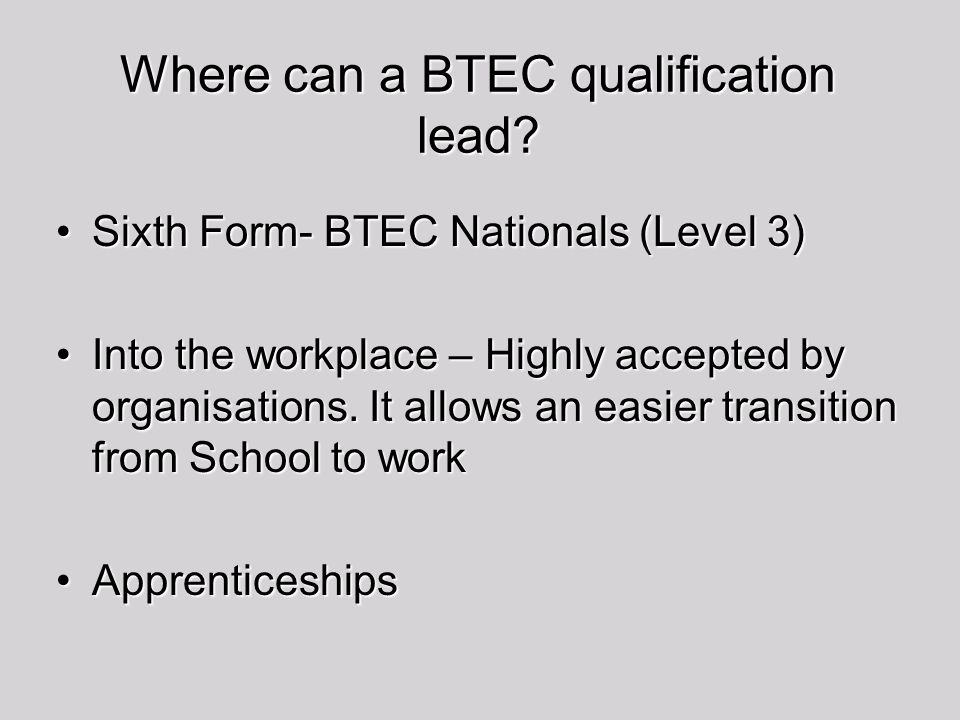 Where can a BTEC qualification lead? Sixth Form- BTEC Nationals (Level 3)Sixth Form- BTEC Nationals (Level 3) Into the workplace – Highly accepted by