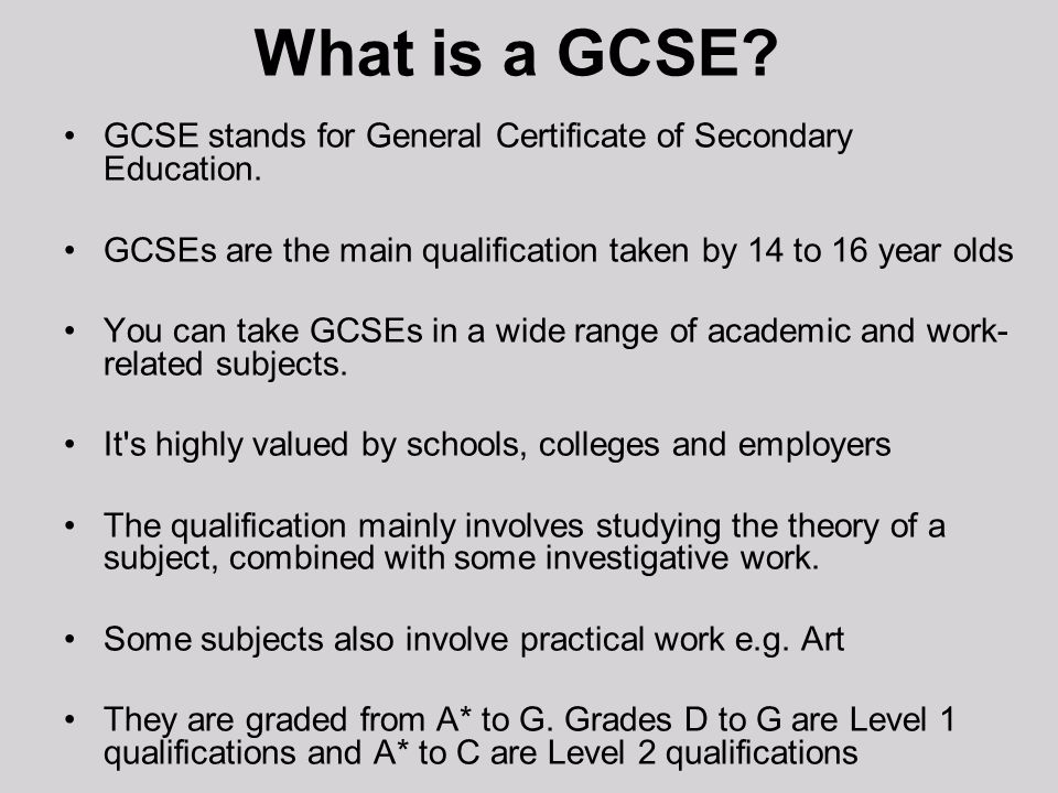 What is a GCSE? GCSE stands for General Certificate of Secondary Education. GCSEs are the main qualification taken by 14 to 16 year olds You can take