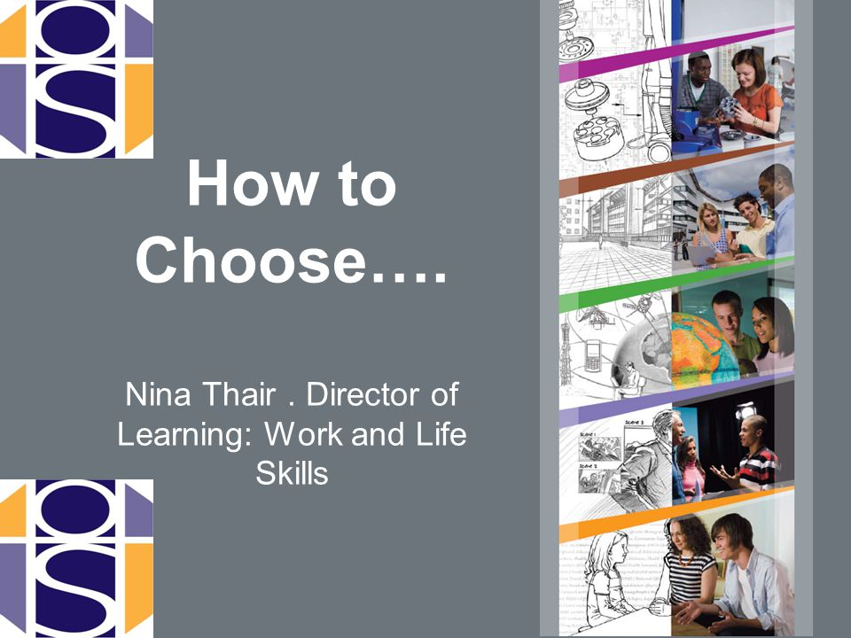 How to Choose…. Nina Thair. Director of Learning: Work and Life Skills