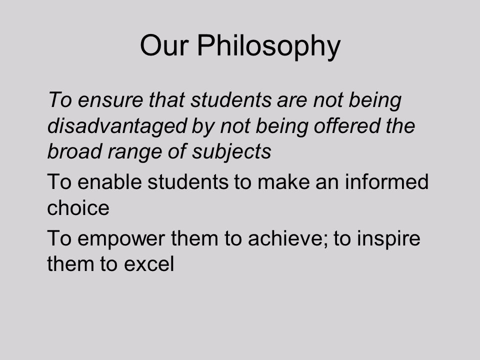 Our Philosophy To ensure that students are not being disadvantaged by not being offered the broad range of subjects To enable students to make an info