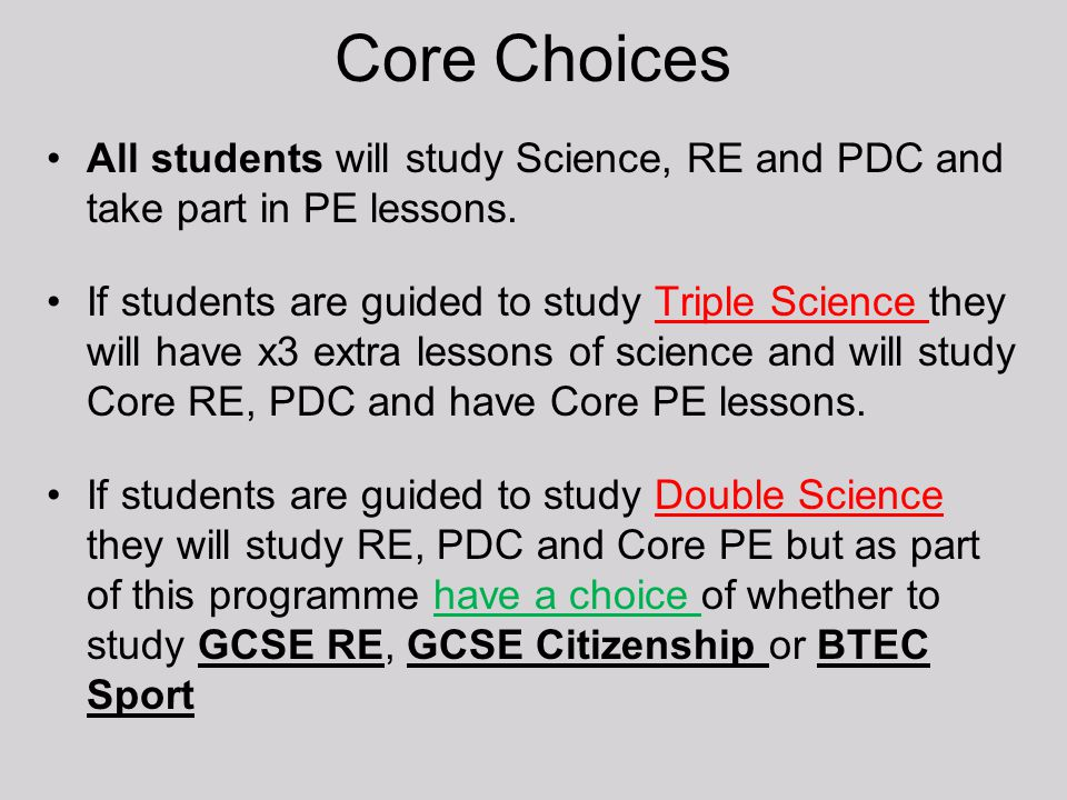 Core Choices All students will study Science, RE and PDC and take part in PE lessons. If students are guided to study Triple Science they will have x3