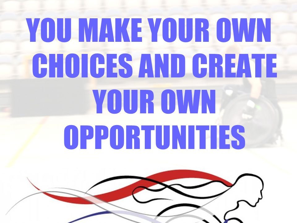 YOU MAKE YOUR OWN CHOICES AND CREATE YOUR OWN OPPORTUNITIES