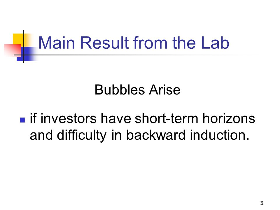 3 Main Result from the Lab Bubbles Arise if investors have short-term horizons and difficulty in backward induction.