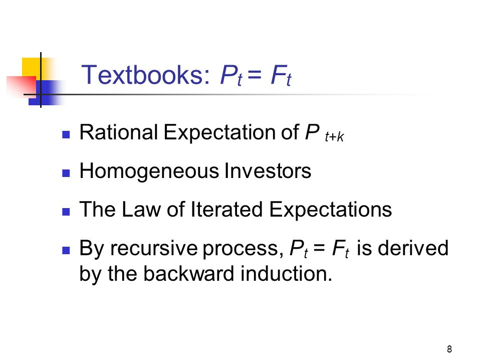 8 Textbooks: P t = F t Rational Expectation of P t+k Homogeneous Investors The Law of Iterated Expectations By recursive process, P t = F t is derived by the backward induction.