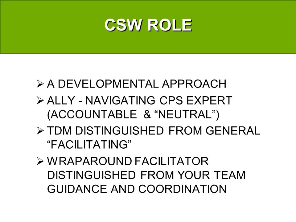 CSW ROLE A DEVELOPMENTAL APPROACH ALLY - NAVIGATING CPS EXPERT (ACCOUNTABLE & NEUTRAL) TDM DISTINGUISHED FROM GENERAL FACILITATING WRAPAROUND FACILITATOR DISTINGUISHED FROM YOUR TEAM GUIDANCE AND COORDINATION