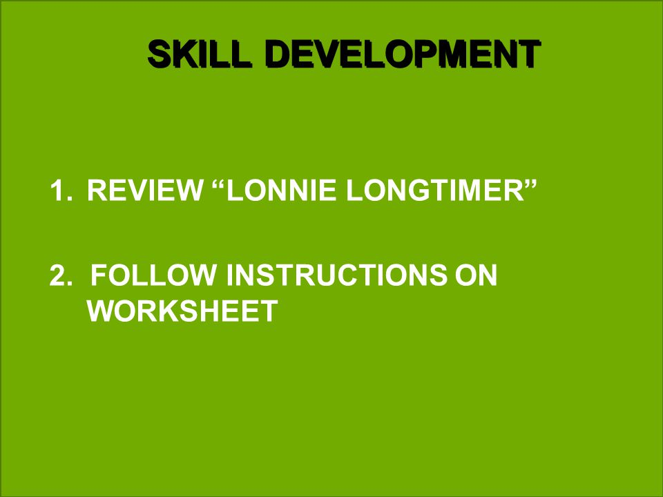 SKILL DEVELOPMENT 1.REVIEW LONNIE LONGTIMER 2. FOLLOW INSTRUCTIONS ON WORKSHEET