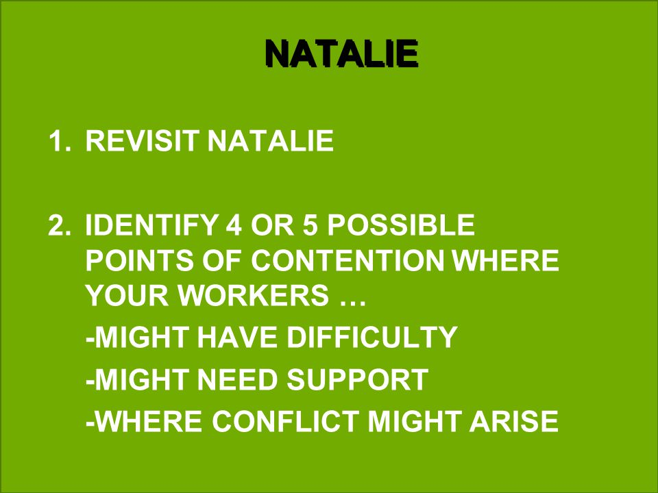 NATALIE 1.REVISIT NATALIE 2.IDENTIFY 4 OR 5 POSSIBLE POINTS OF CONTENTION WHERE YOUR WORKERS … -MIGHT HAVE DIFFICULTY -MIGHT NEED SUPPORT -WHERE CONFLICT MIGHT ARISE