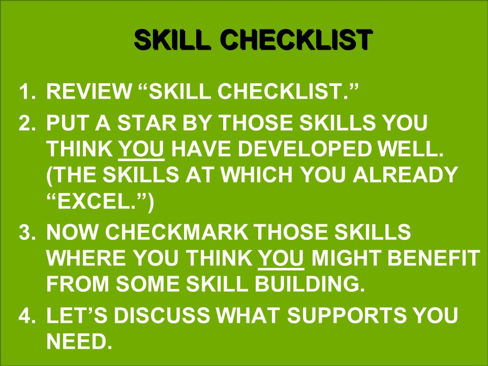 SKILL CHECKLIST 1.REVIEW SKILL CHECKLIST. 2.PUT A STAR BY THOSE SKILLS YOU THINK YOU HAVE DEVELOPED WELL. (THE SKILLS AT WHICH YOU ALREADY EXCEL.) 3.N