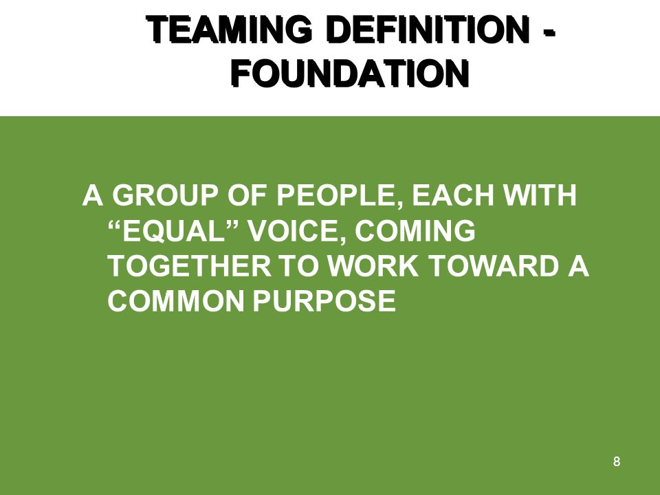 TEAMING DEFINITION - FOUNDATION A GROUP OF PEOPLE, EACH WITH EQUAL VOICE, COMING TOGETHER TO WORK TOWARD A COMMON PURPOSE 8
