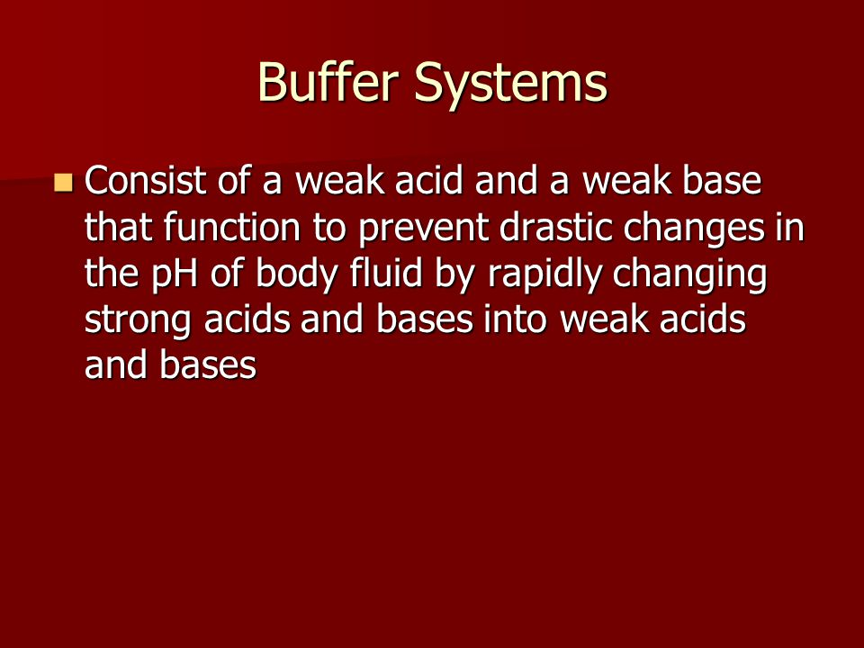 Buffer Systems Consist of a weak acid and a weak base that function to prevent drastic changes in the pH of body fluid by rapidly changing strong acid