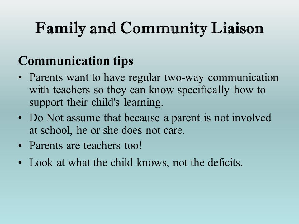 Family and Community Liaison Communication tips Parents want to have regular two-way communication with teachers so they can know specifically how to