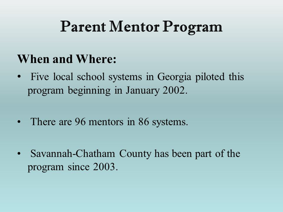 Parent Mentor Program When and Where: Five local school systems in Georgia piloted this program beginning in January 2002. There are 96 mentors in 86