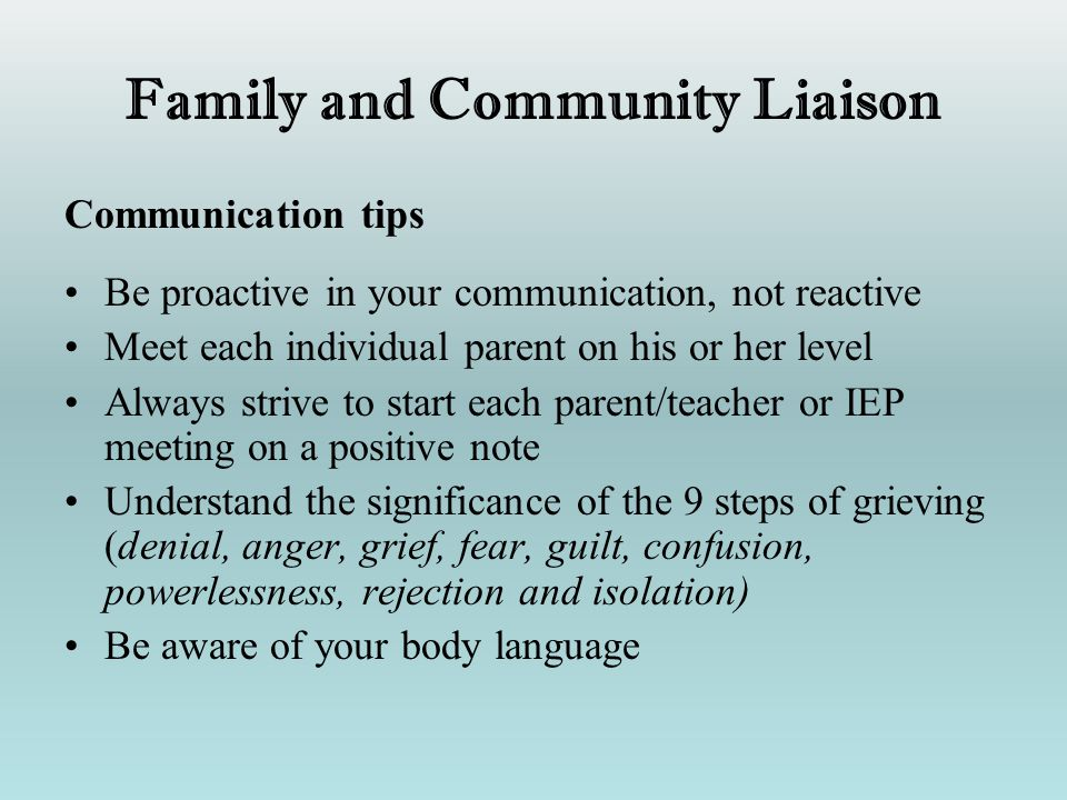 Family and Community Liaison Communication tips Be proactive in your communication, not reactive Meet each individual parent on his or her level Alway