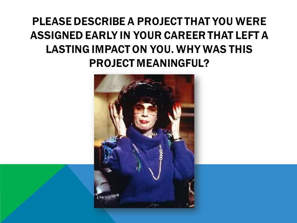 PLEASE DESCRIBE A PROJECT THAT YOU WERE ASSIGNED EARLY IN YOUR CAREER THAT LEFT A LASTING IMPACT ON YOU.