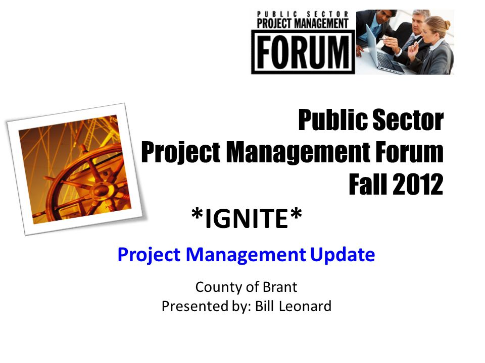 Public Sector Project Management Forum Fall 2012 *IGNITE* Project Management Update County of Brant Presented by: Bill Leonard