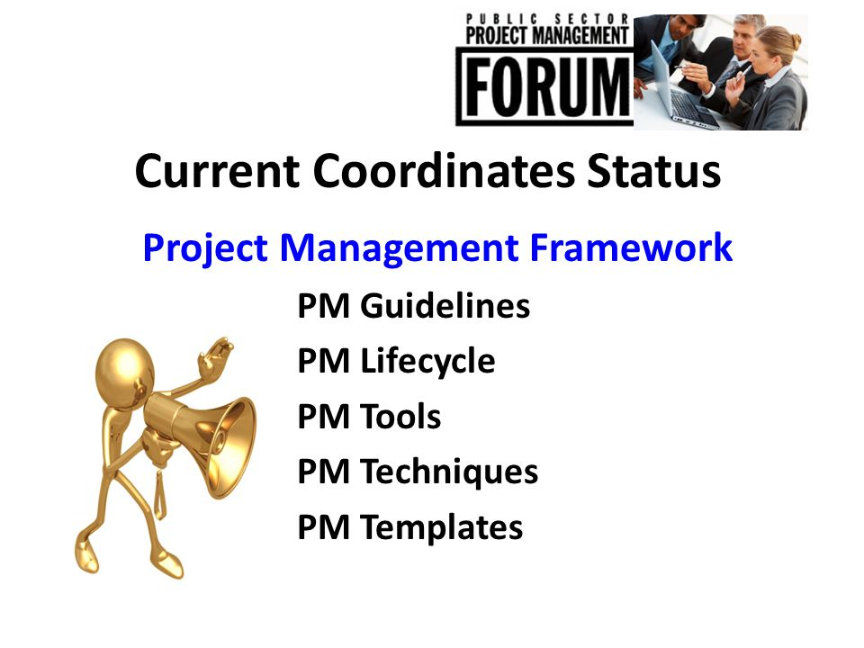 Current Coordinates Status Project Management Framework PM Guidelines PM Lifecycle PM Tools PM Techniques PM Templates